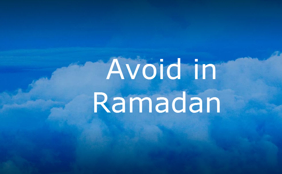 THINGS TO BE AVOIDED DURING RAMADAN